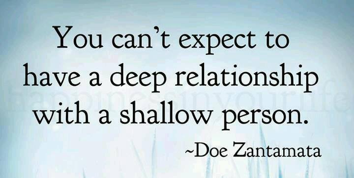 You can't expect to have a deep relationship with a shallow person