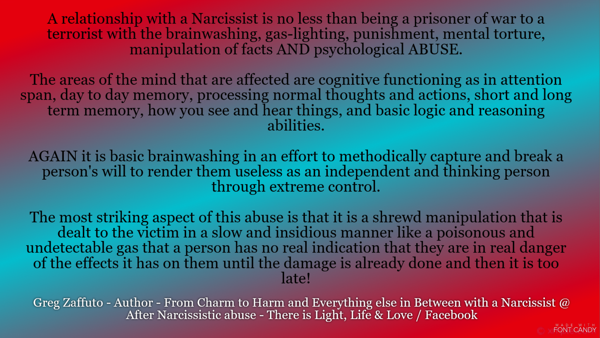 A relationship with a Narcissist is like being a prisoner of war to a cruel and demeaning emotional terrorist. There is no individuality – instead you become an object that is severely manipulated and managed down to serve a personality disordered individual. There is no REAL love only a desperate love that a Narcissist dangles in front of you.
