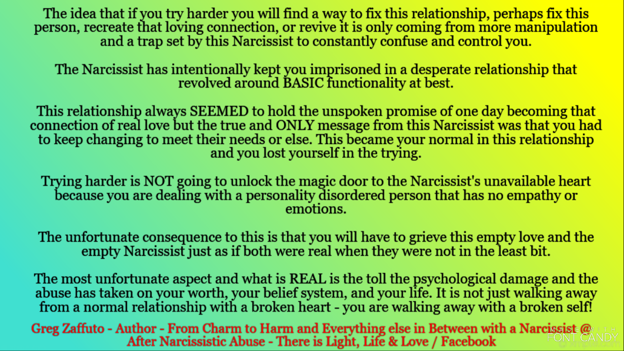 Ending a relationship with a Narcissist is not like walking away from a normal relationship with a broken heart – you are walking away with a broken SELF. The vicious cycle of this abuse is really a manipulative trap that keeps you running in circles until it completely disables your reality, erases your personality, and then it ends and your abuser destroys YOUR integrity so they can move on to start this cycle up AGAIN with some new and unsuspecting person.