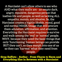It is all about the MASK and façade – they can become ANYTHING and ANYONE they want to be to get WHAT they want. They are NOT real – they are the 'great manipulators.' It is about wants and needs, THEIR wants and THEIR needs ONLY! — After Narcissistic Abuse