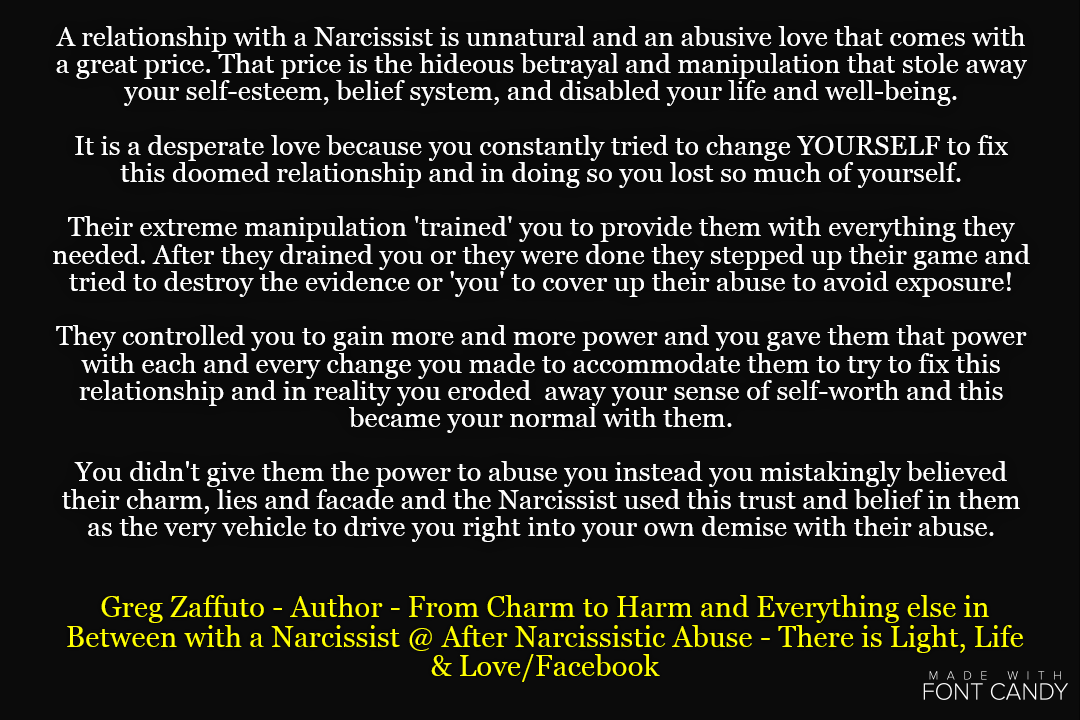 A Narcissist is a great actor that draws from his/her audience to create a reality that is believable or real enough that the audience becomes completely engaged with the story, emotions, beliefs, feelings, or all of it. The audience in return believes this character, their fake script and engages with them – unfortunately the reality is that it is only a show with a bad ending when it concerns ANY type of relationship with a Narcissist.