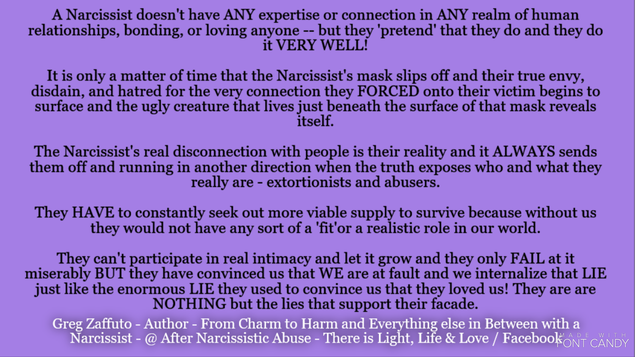 The Narcissist isn't attacking your 'faults and shortcomings,' he/she is attacking your 'virtues and accomplishments' this is how they manage you down to feeling worthless.