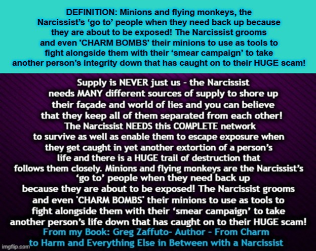 The Narcissists entourage of supportive minions and flying monkeys. Supply is NEVER just us – the Narcissist needs MANY different sources of supply to shore up their façade and world of lies and you can believe that they keep all of them separated from each other!